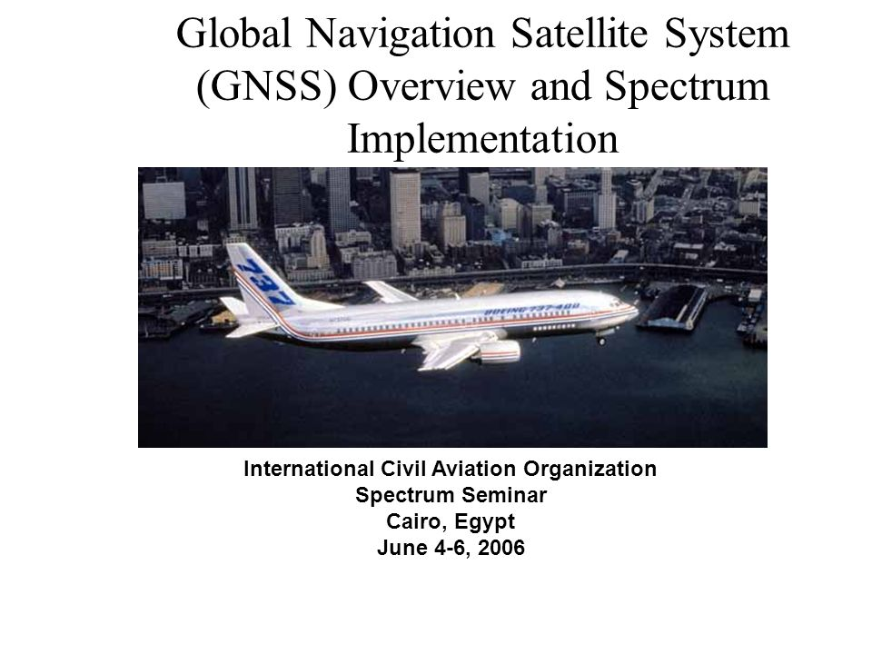 International Civil Aviation Organization Spectrum Seminar Cairo, Egypt June 4-6, 2006 Global Navigation Satellite System (GNSS) Overview and Spectrum