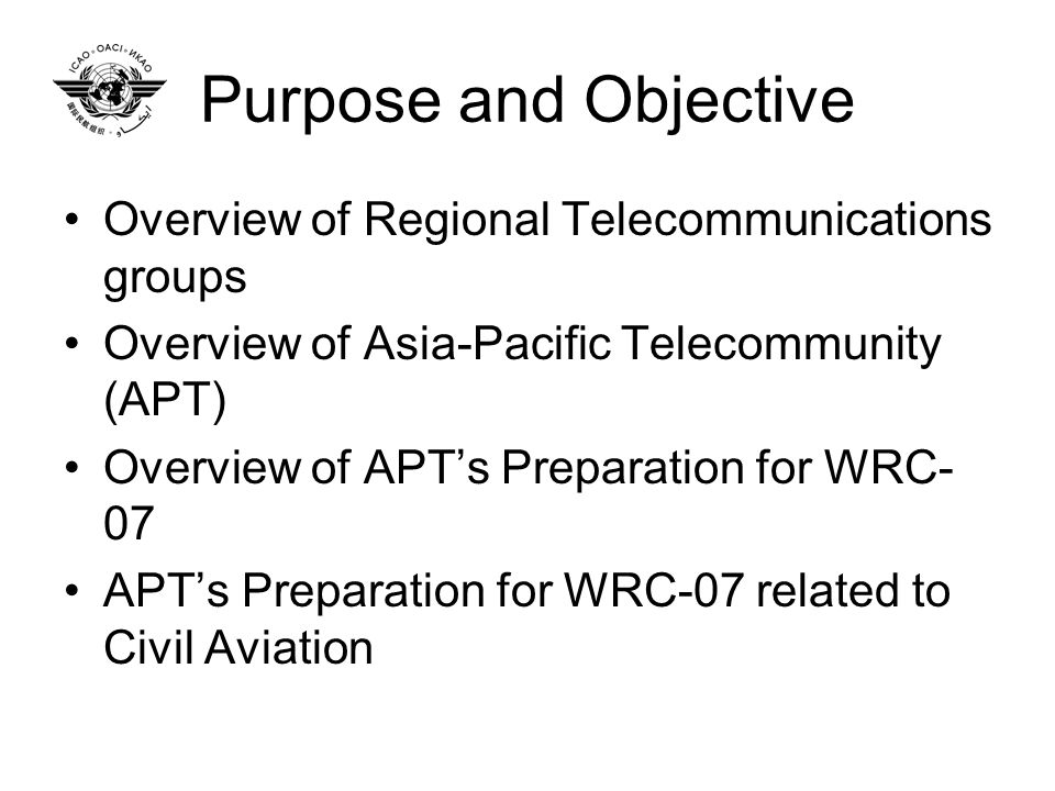 Purpose and Objective Overview of Regional Telecommunications groups Overview of Asia-Pacific Telecommunity (APT) Overview of APTs Preparation for WRC- 07 APTs Preparation for WRC-07 related to Civil Aviation