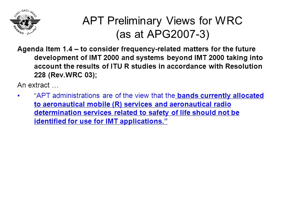 APT Preliminary Views for WRC (as at APG2007-3) Agenda Item 1.4 – to consider frequency-related matters for the future development of IMT 2000 and systems beyond IMT 2000 taking into account the results of ITU R studies in accordance with Resolution 228 (Rev.WRC 03); An extract … APT administrations are of the view that the bands currently allocated to aeronautical mobile (R) services and aeronautical radio determination services related to safety of life should not be identified for use for IMT applications.