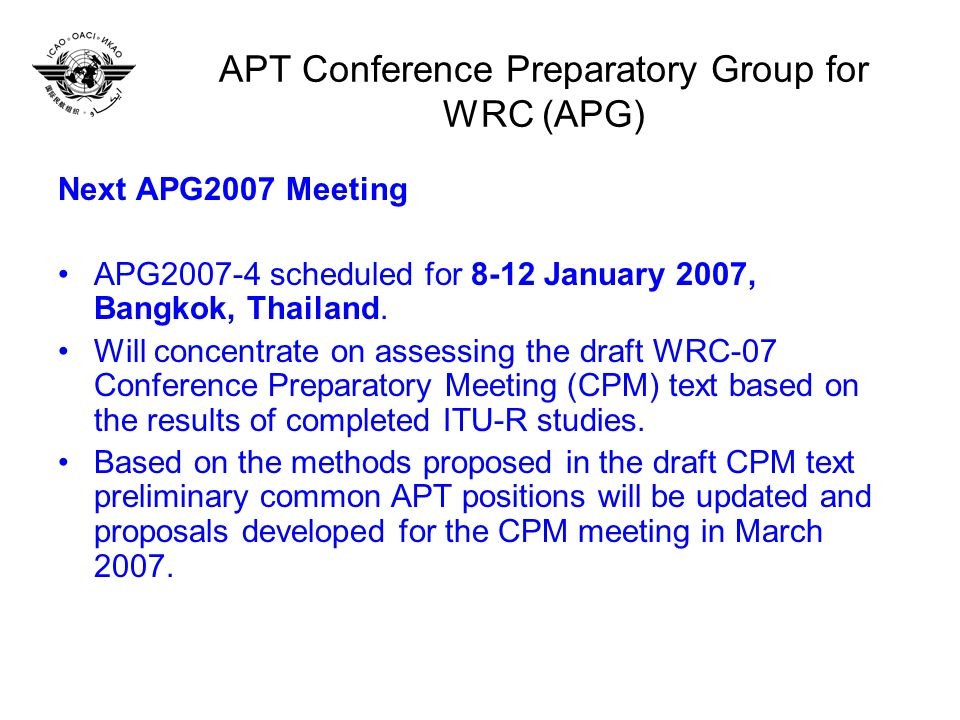 APT Conference Preparatory Group for WRC (APG) Next APG2007 Meeting APG2007-4 scheduled for 8-12 January 2007, Bangkok, Thailand.