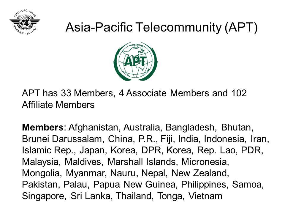 Asia-Pacific Telecommunity (APT) APT has 33 Members, 4 Associate Members and 102 Affiliate Members Members: Afghanistan, Australia, Bangladesh, Bhutan, Brunei Darussalam, China, P.R., Fiji, India, Indonesia, Iran, Islamic Rep., Japan, Korea, DPR, Korea, Rep.