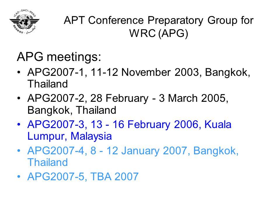 APT Conference Preparatory Group for WRC (APG) APG meetings: APG2007-1, 11-12 November 2003, Bangkok, Thailand APG2007-2, 28 February - 3 March 2005, Bangkok, Thailand APG2007-3, 13 - 16 February 2006, Kuala Lumpur, Malaysia APG2007-4, 8 - 12 January 2007, Bangkok, Thailand APG2007-5, TBA 2007