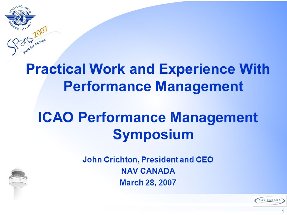 1 Practical Work and Experience With Performance Management ICAO Performance Management Symposium John Crichton, President and CEO NAV CANADA March 28, 2007
