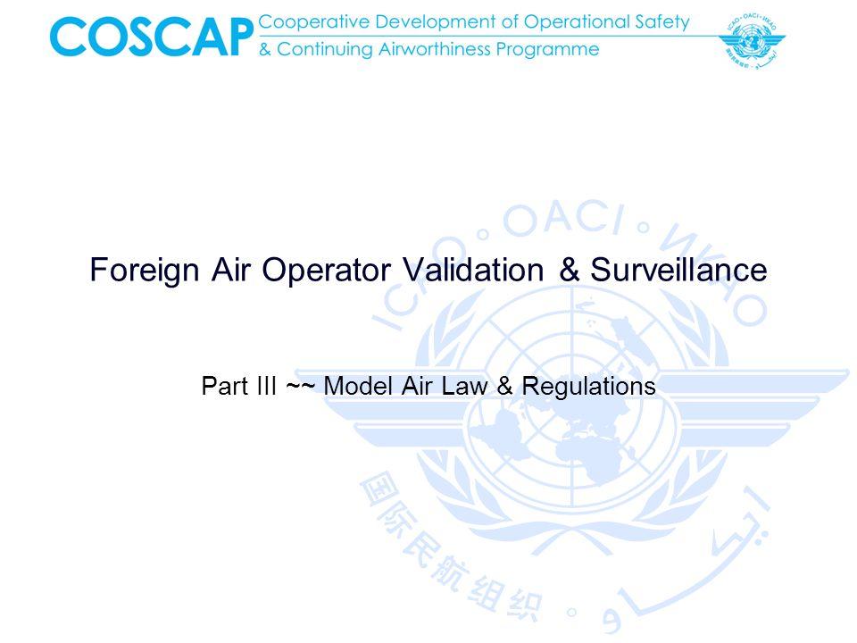 COSCAP 2012 Foreign Air Operator Validation & Surveillance 12 Model Regulations