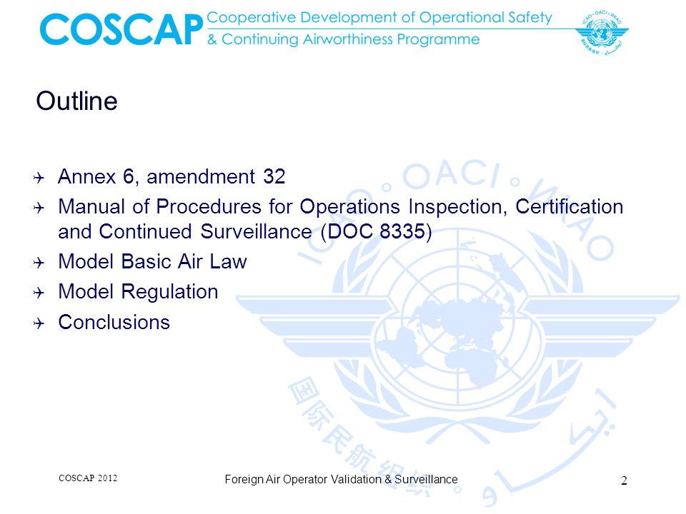 Summary (continued) Manual of Procedures for Operations Inspection, Certification and Continued Surveillance (DOC 8335) Application and Approval Surveillance Response to findings of non-compliance COSCAP 2012 Foreign Air Operator Validation & Surveillance 43