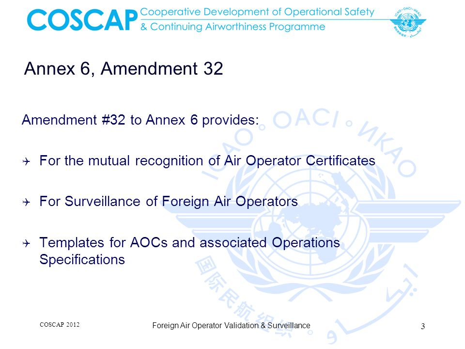 Manual of Procedures for Operations Inspection, Certification and Continued Surveillance DOC 8335 Revised following Amendment 32 : Mutual recognition of AOCs Air Operator application to a Foreign State Evaluation of Foreign Operator application Surveillance of Foreign Operators COSCAP 2012 Foreign Air Operator Validation & Surveillance 4