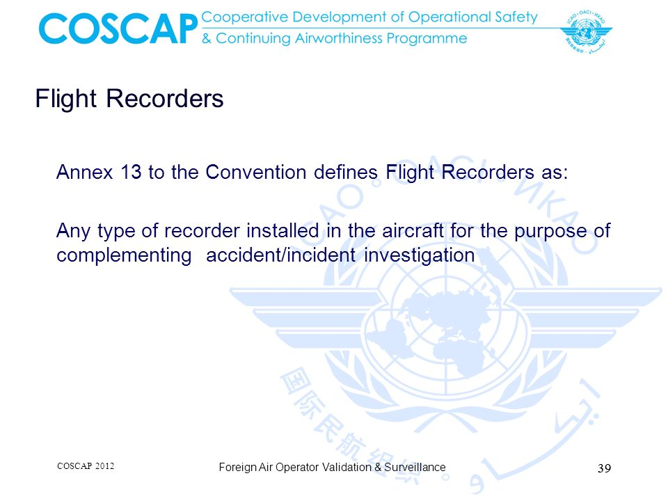 Flight Recorders Annex 13 to the Convention defines Flight Recorders as: Any type of recorder installed in the aircraft for the purpose of complementi
