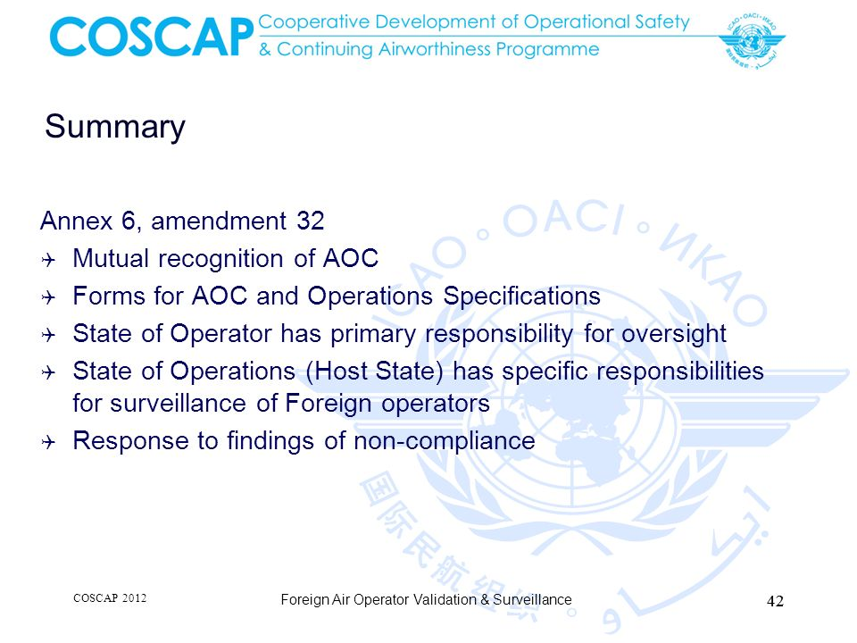 Summary Annex 6, amendment 32 Mutual recognition of AOC Forms for AOC and Operations Specifications State of Operator has primary responsibility for o