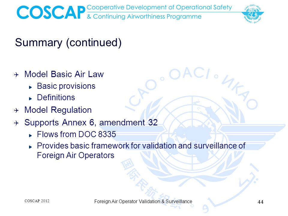Summary (continued) Model Basic Air Law Basic provisions Definitions Model Regulation Supports Annex 6, amendment 32 Flows from DOC 8335 Provides basi