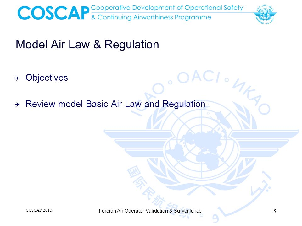 Model Air Law & Regulation Objectives Review model Basic Air Law and Regulation COSCAP 2012 Foreign Air Operator Validation & Surveillance 5