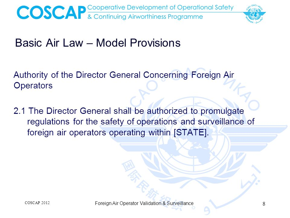 Basic Air Law – Model Provisions 2.2 The Director General shall be authorized access to civil aircraft, without unreasonable delay, to search on landing or departure and to inspect the certificates and other documents prescribed under the Convention on International Civil Aviation for the purposes of ensuring that these aircraft are being operated in accordance with this Act and regulations issued under this Act.