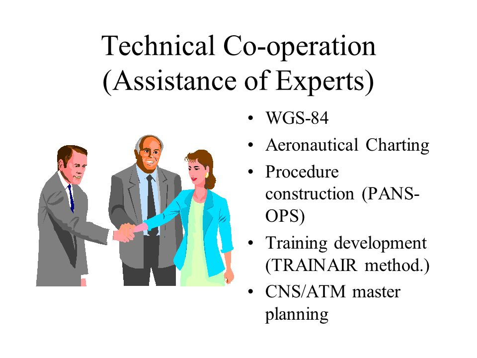 Technical Co-operation (Assistance of Experts) WGS-84 Aeronautical Charting Procedure construction (PANS- OPS) Training development (TRAINAIR method.) CNS/ATM master planning