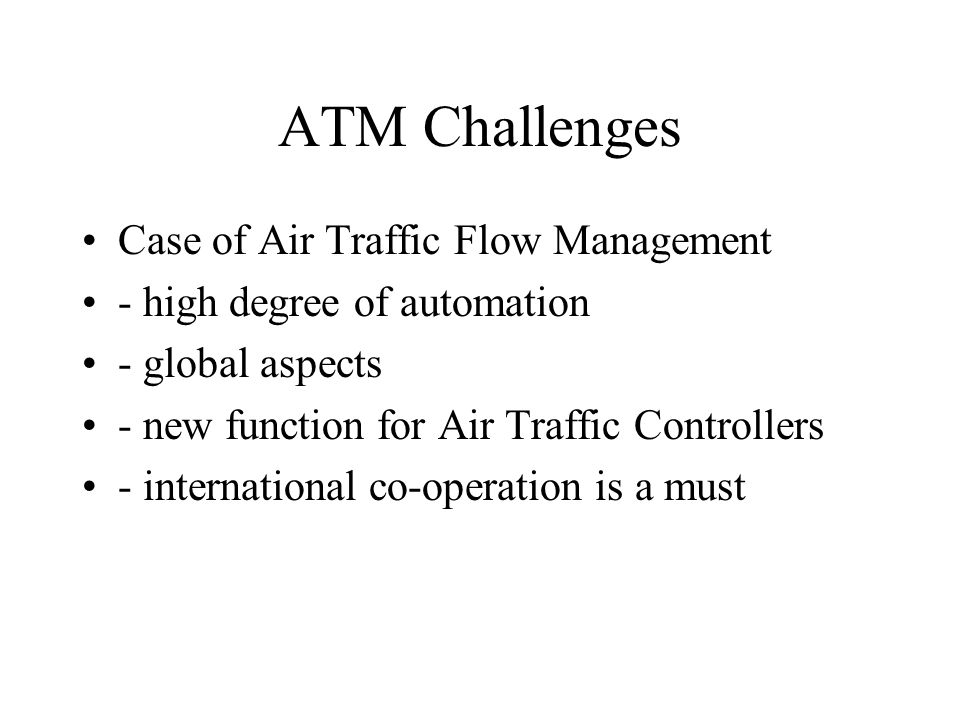 ATM Challenges Case of Air Traffic Flow Management - high degree of automation - global aspects - new function for Air Traffic Controllers - international co-operation is a must