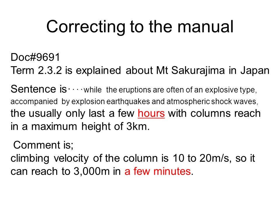 Correcting to the manual Doc#9691 Term is explained about Mt Sakurajima in Japan Sentence is while the eruptions are often of an explosive type, accompanied by explosion earthquakes and atmospheric shock waves, the usually only last a few hours with columns reach in a maximum height of 3km.