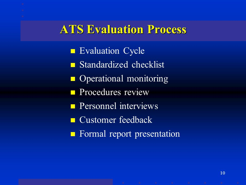 10 ATS Evaluation Process n Evaluation Cycle n Standardized checklist n Operational monitoring n Procedures review n Personnel interviews n Customer feedback n Formal report presentation
