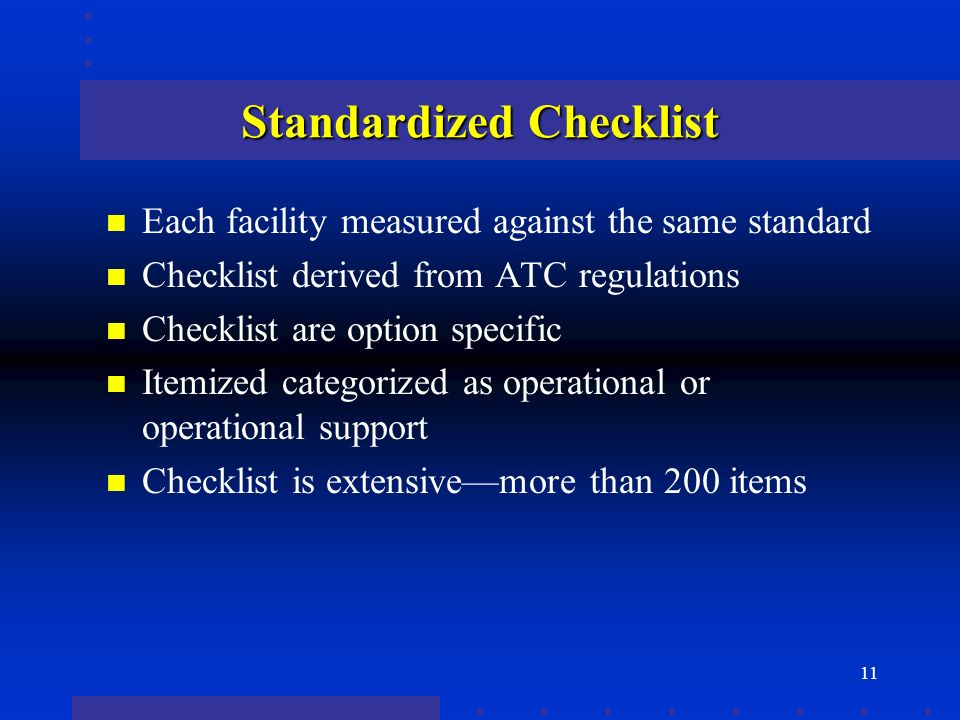 11 Standardized Checklist n Each facility measured against the same standard n Checklist derived from ATC regulations n Checklist are option specific n Itemized categorized as operational or operational support n Checklist is extensivemore than 200 items