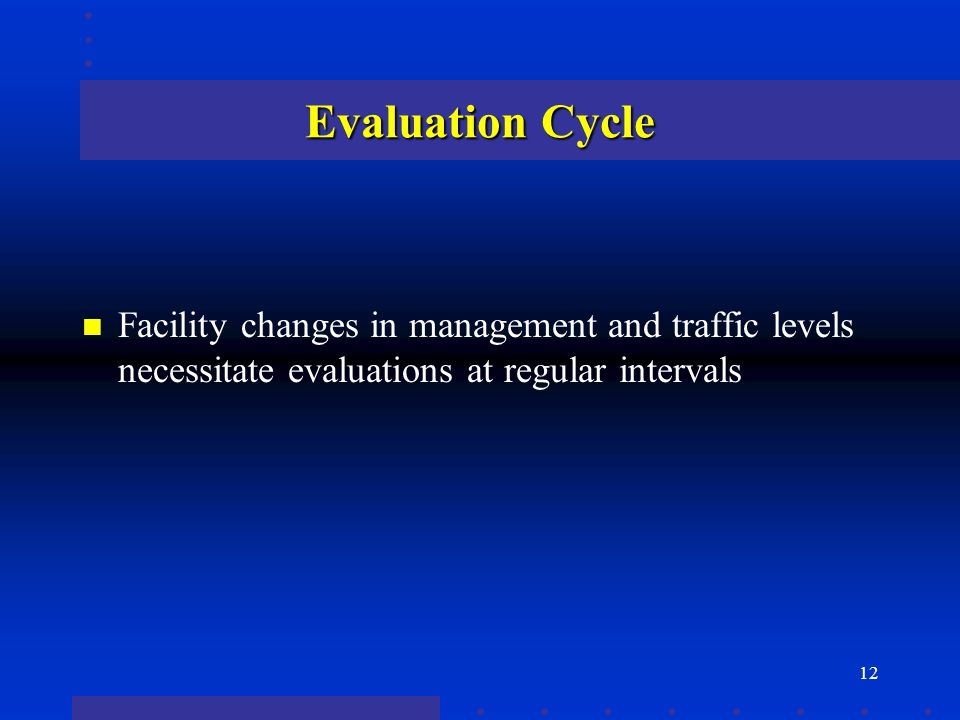 12 Evaluation Cycle n Facility changes in management and traffic levels necessitate evaluations at regular intervals