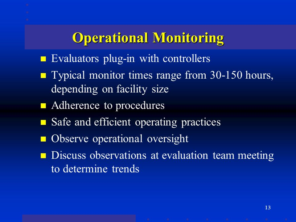13 Operational Monitoring n Evaluators plug-in with controllers n Typical monitor times range from 30-150 hours, depending on facility size n Adherence to procedures n Safe and efficient operating practices n Observe operational oversight n Discuss observations at evaluation team meeting to determine trends
