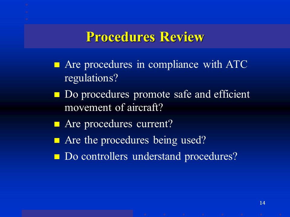 14 Procedures Review n Are procedures in compliance with ATC regulations.