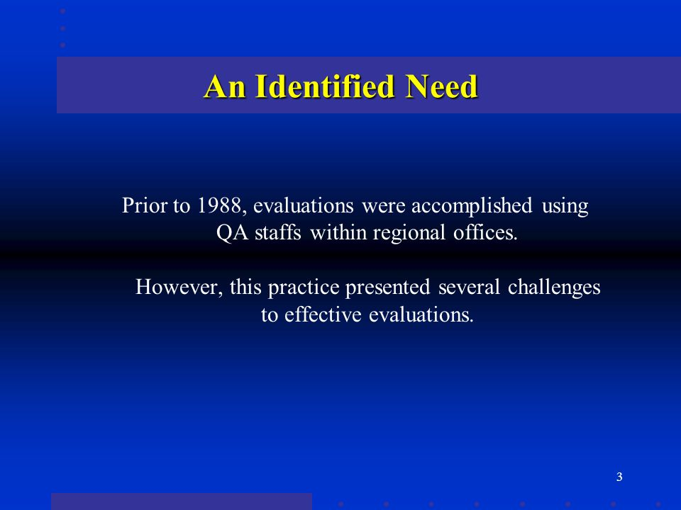 3 An Identified Need Prior to 1988, evaluations were accomplished using QA staffs within regional offices. However, this practice presented several ch