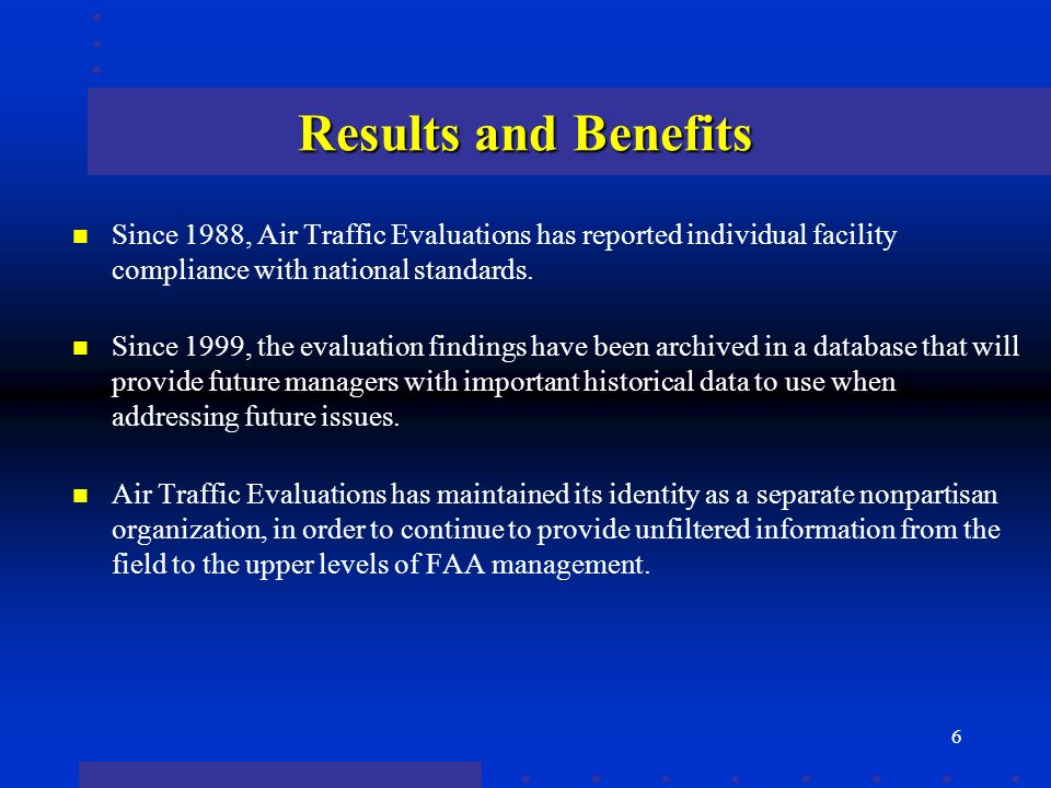 6 Results and Benefits n Since 1988, Air Traffic Evaluations has reported individual facility compliance with national standards. n Since 1999, the ev