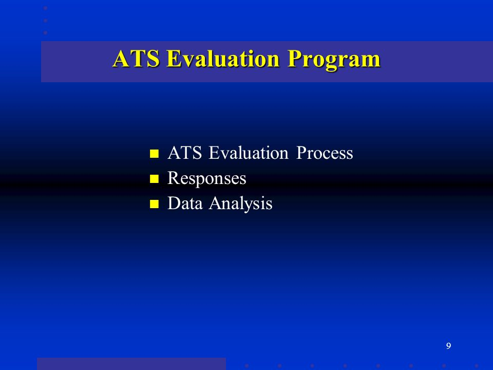9 ATS Evaluation Program n ATS Evaluation Process n Responses n Data Analysis