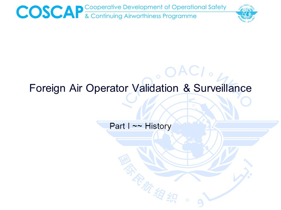 Foreign Operator Initial Approval COSCAP 2012 Foreign Air Operator Validation & Surveillance No Commercial Air Transport Operators from other States Additional Inputs: Findings or Deficiencies from safety programmes (USOAP, FAA-IASA, EU-SAFA, etc) By the bilateral mutual recognition agreement Document Check Further investigation foreign operator APPROVAL Initial Check (USOAP, FAA -IASA, EU-SAFA, etc.) B.A..