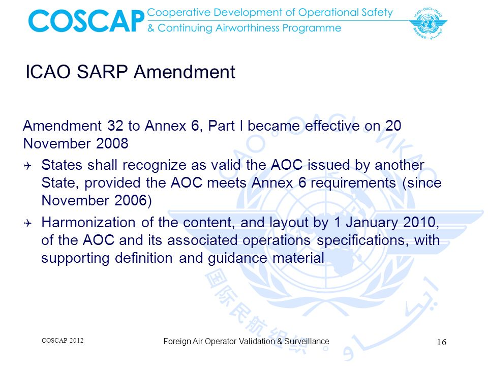 ICAO SARP Amendment Amendment 32 to Annex 6, Part I became effective on 20 November 2008 States shall recognize as valid the AOC issued by another Sta