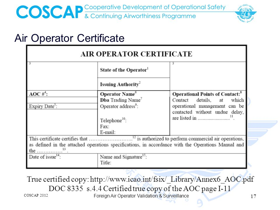 Air Operator Certificate COSCAP 2012 Foreign Air Operator Validation & Surveillance True certified copy: http://www.icao.int/fsix/_Library/Annex6_AOC.pdf DOC 8335 s.4.4 Certified true copy of the AOC page I-11 17
