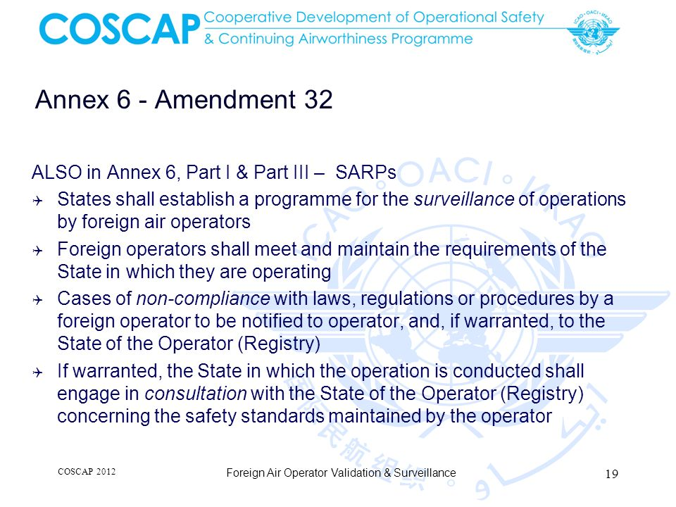 Annex 6 - Amendment 32 ALSO in Annex 6, Part I & Part III – SARPs States shall establish a programme for the surveillance of operations by foreign air operators Foreign operators shall meet and maintain the requirements of the State in which they are operating Cases of non-compliance with laws, regulations or procedures by a foreign operator to be notified to operator, and, if warranted, to the State of the Operator (Registry) If warranted, the State in which the operation is conducted shall engage in consultation with the State of the Operator (Registry) concerning the safety standards maintained by the operator COSCAP 2012 Foreign Air Operator Validation & Surveillance 19