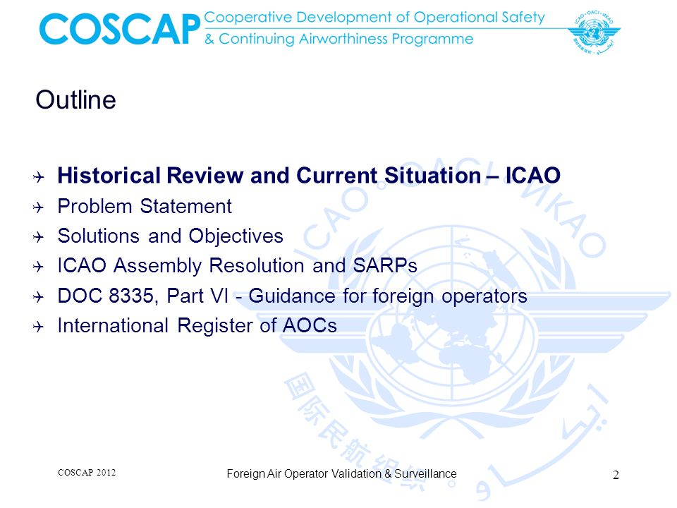 Continuing Foreign Operator Surveillance COSCAP 2012 Foreign Air Operator Validation & Surveillance foreign operator APPROVED Additional Inputs: Findings or Deficiencies from safety programmes (USOAP, FAA-IASA, EU-SAFA, etc) Ramp Checks Regular Document Checks Other Safety indicators Further investigation foreign operator approval maintained / renewed SURVEILLANCESURVEILLANCE Start of operations Yes No Finding.