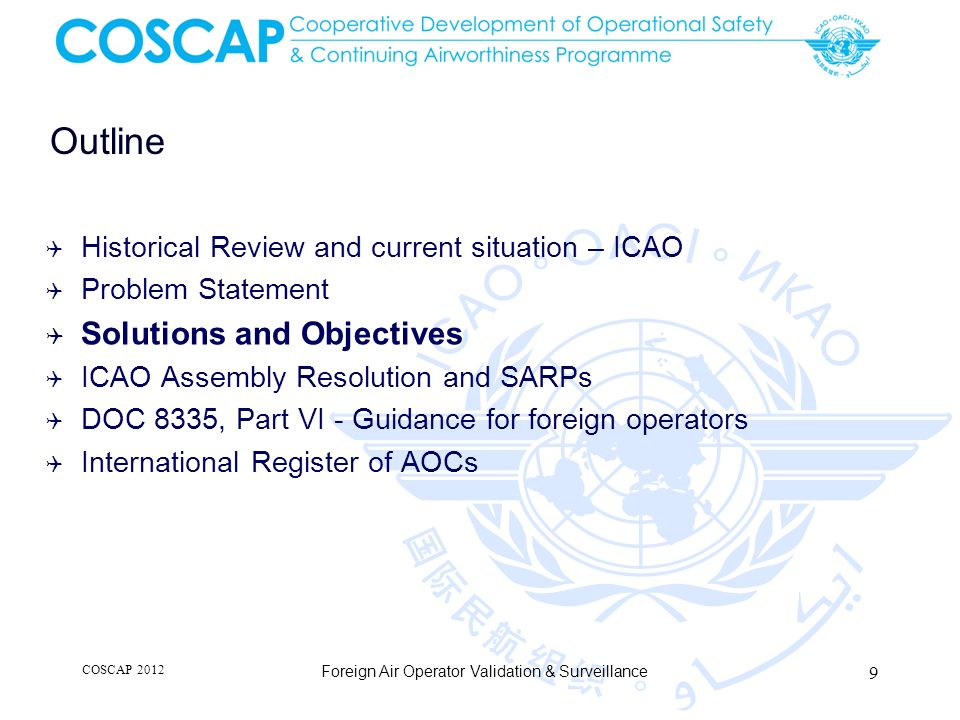 Outline Historical Review and current situation – ICAO Problem Statement Solutions and Objectives ICAO Assembly Resolution and SARPs DOC 8335, Part VI - Guidance for foreign operators International Register of AOCs COSCAP 2012 Foreign Air Operator Validation & Surveillance 9