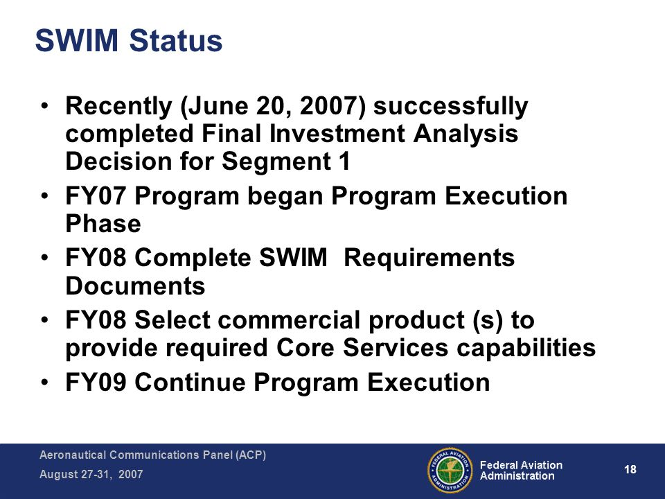 Aeronautical Communications Panel (ACP) August 27-31, 2007 18 SWIM Status Recently (June 20, 2007) successfully completed Final Investment Analysis Decision for Segment 1 FY07 Program began Program Execution Phase FY08 Complete SWIM Requirements Documents FY08 Select commercial product (s) to provide required Core Services capabilities FY09 Continue Program Execution