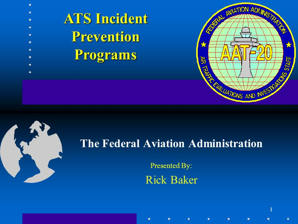 1 The Federal Aviation Administration Presented By: Rick Baker ATS Incident Prevention Programs