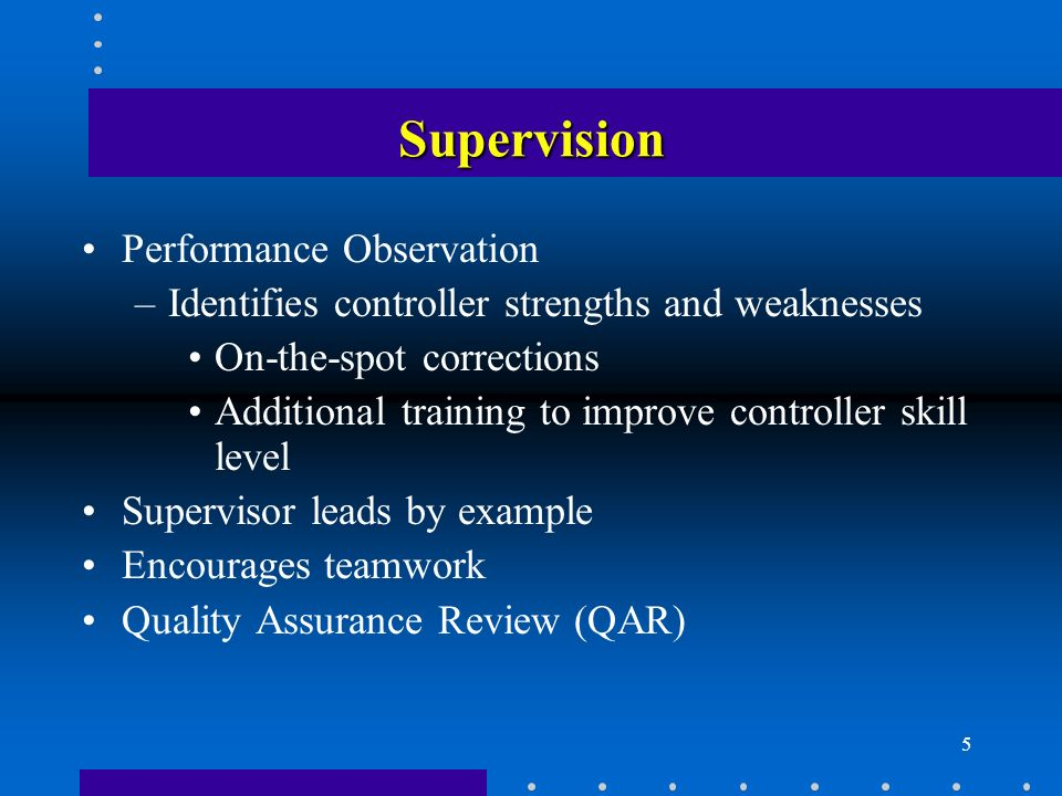 5 Supervision Performance Observation –Identifies controller strengths and weaknesses On-the-spot corrections Additional training to improve controlle