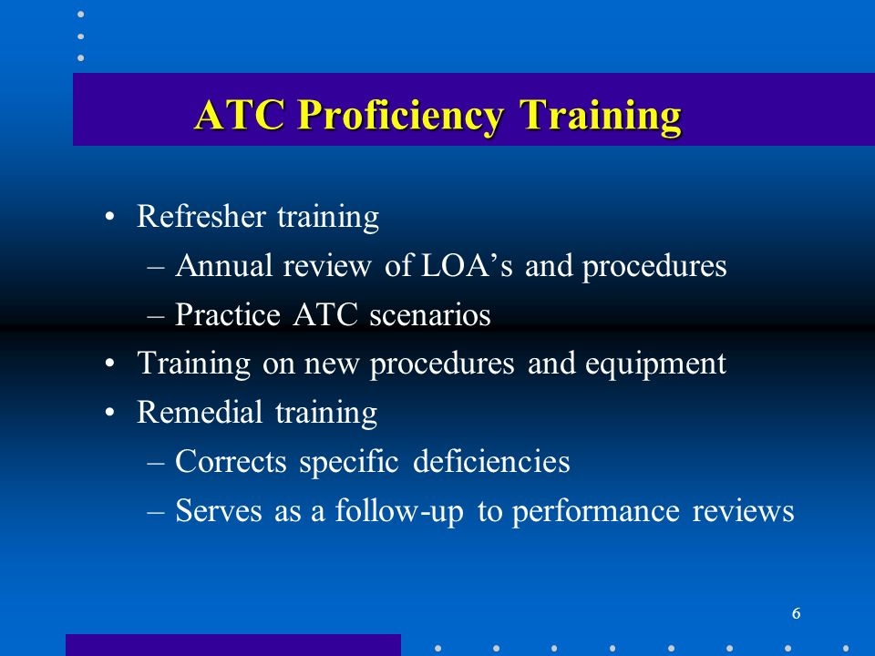 6 ATC Proficiency Training Refresher training –Annual review of LOAs and procedures –Practice ATC scenarios Training on new procedures and equipment R