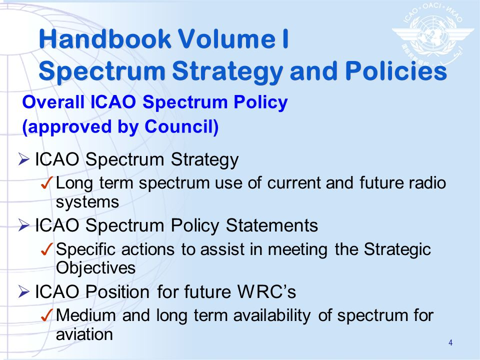 ICAO Spectrum Strategy Long term spectrum use of current and future radio systems ICAO Spectrum Policy Statements Specific actions to assist in meeting the Strategic Objectives ICAO Position for future WRCs Medium and long term availability of spectrum for aviation Handbook Volume I Spectrum Strategy and Policies Overall ICAO Spectrum Policy (approved by Council) 4