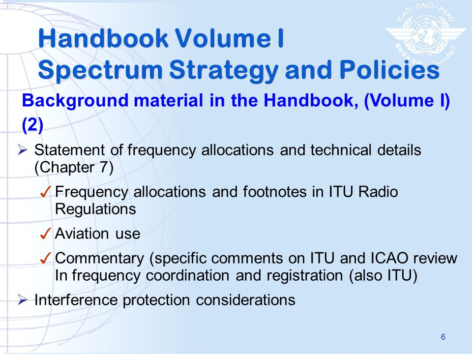 Statement of frequency allocations and technical details (Chapter 7) Frequency allocations and footnotes in ITU Radio Regulations Aviation use Commentary (specific comments on ITU and ICAO review In frequency coordination and registration (also ITU) Interference protection considerations Handbook Volume I Spectrum Strategy and Policies Background material in the Handbook, (Volume I) (2) 6