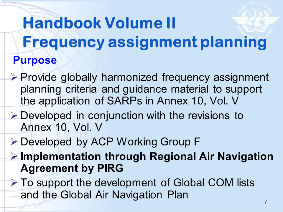Provide globally harmonized frequency assignment planning criteria and guidance material to support the application of SARPs in Annex 10, Vol.