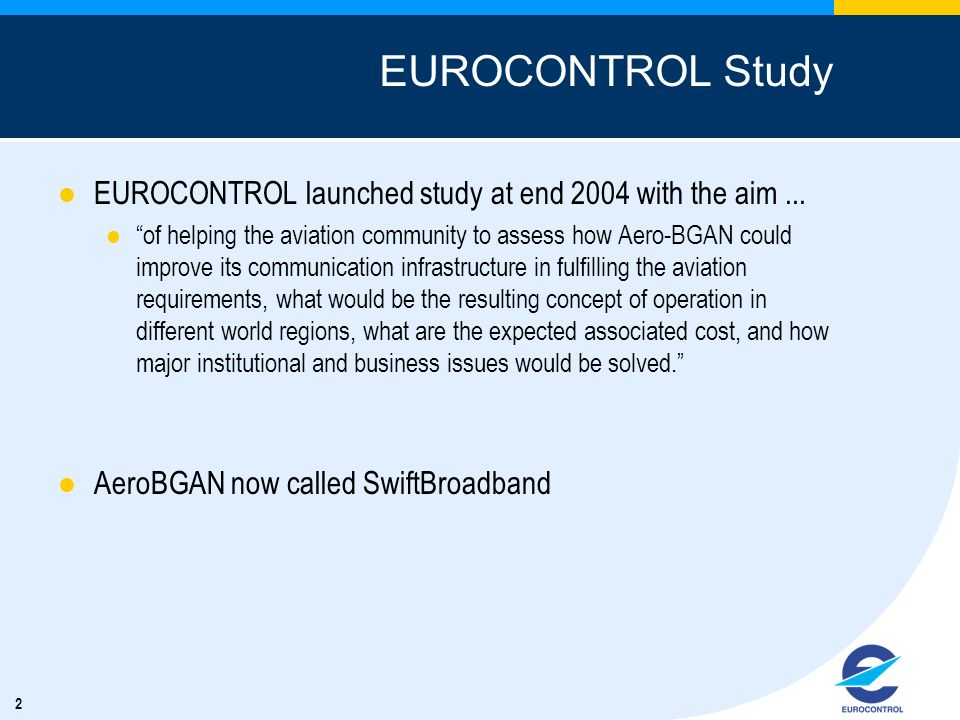 2 EUROCONTROL Study EUROCONTROL launched study at end 2004 with the aim... of helping the aviation community to assess how Aero-BGAN could improve its