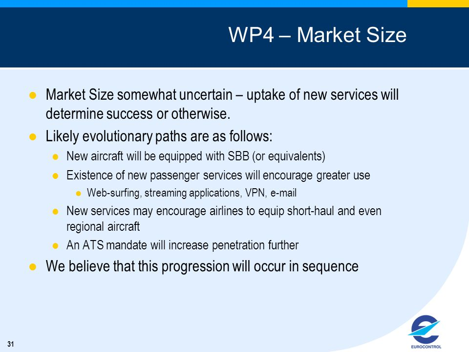 31 WP4 – Market Size Market Size somewhat uncertain – uptake of new services will determine success or otherwise. Likely evolutionary paths are as fol