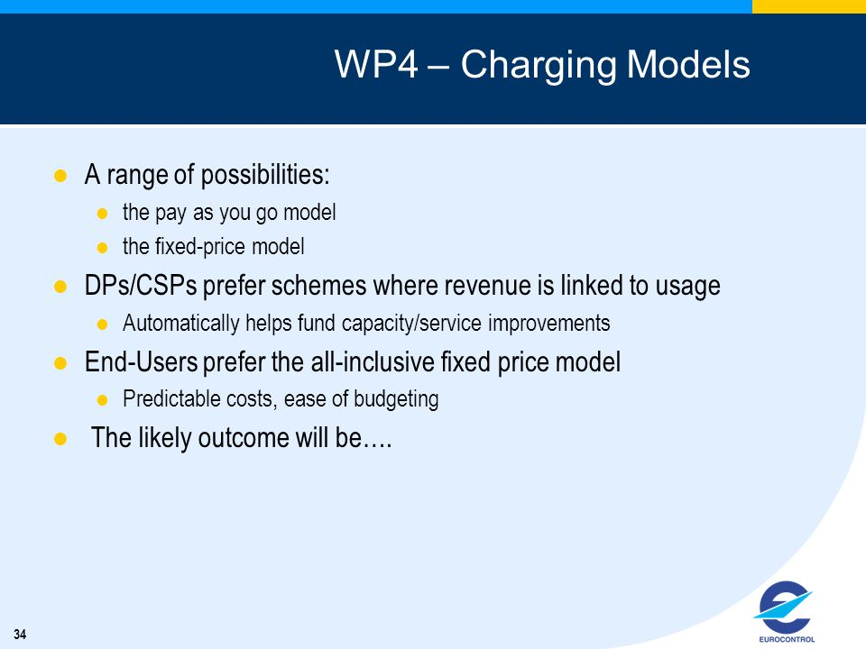34 WP4 – Charging Models A range of possibilities: the pay as you go model the fixed-price model DPs/CSPs prefer schemes where revenue is linked to us