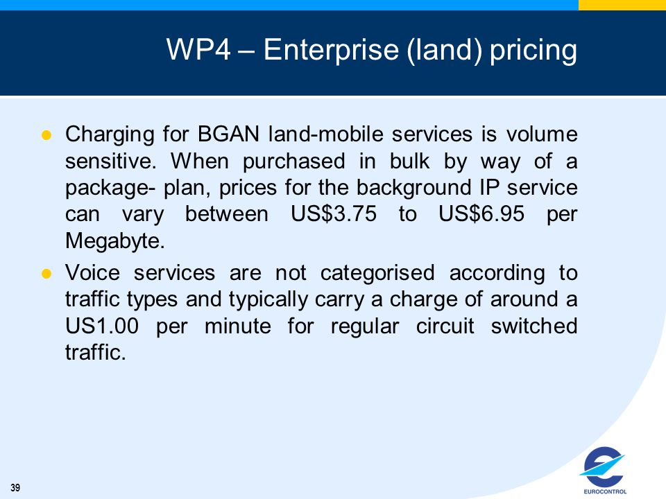 39 WP4 – Enterprise (land) pricing Charging for BGAN land-mobile services is volume sensitive. When purchased in bulk by way of a package- plan, price