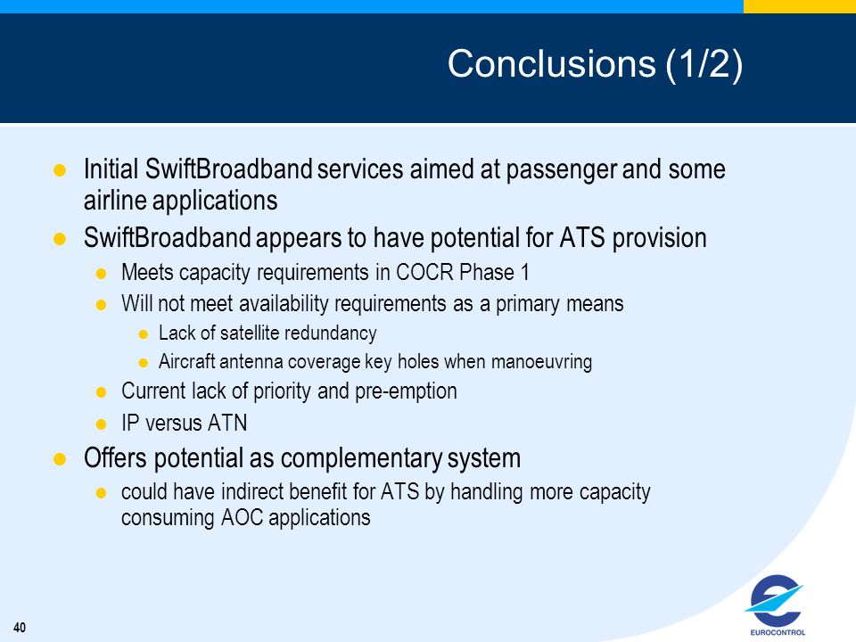 40 Conclusions (1/2) Initial SwiftBroadband services aimed at passenger and some airline applications SwiftBroadband appears to have potential for ATS