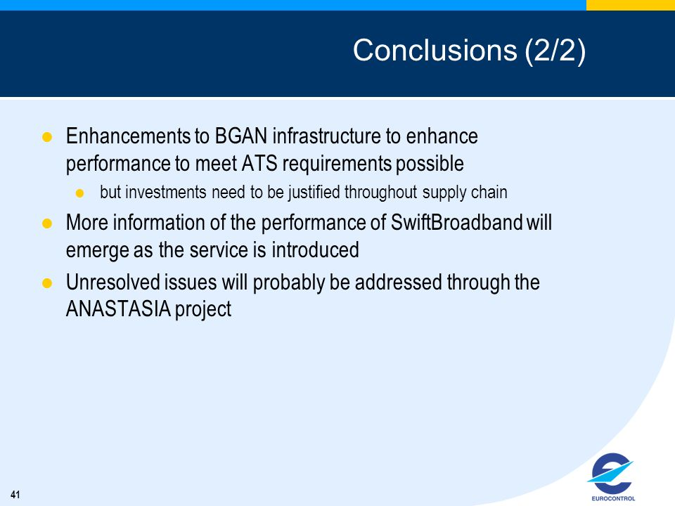 41 Conclusions (2/2) Enhancements to BGAN infrastructure to enhance performance to meet ATS requirements possible but investments need to be justified