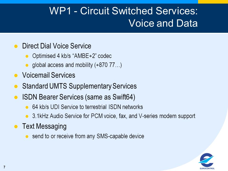 7 WP1 - Circuit Switched Services: Voice and Data Direct Dial Voice Service Optimised 4 kb/s AMBE+2 codec global access and mobility (+870 77…) Voicem