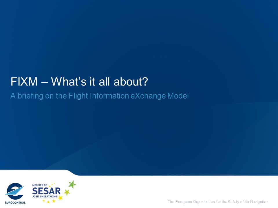 The European Organisation for the Safety of Air Navigation FIXM – Whats it all about? A briefing on the Flight Information eXchange Model