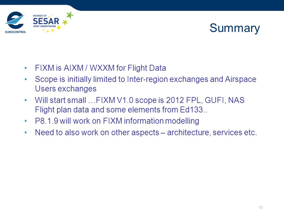 15 Summary FIXM is AIXM / WXXM for Flight Data Scope is initially limited to Inter-region exchanges and Airspace Users exchanges Will start small …FIX