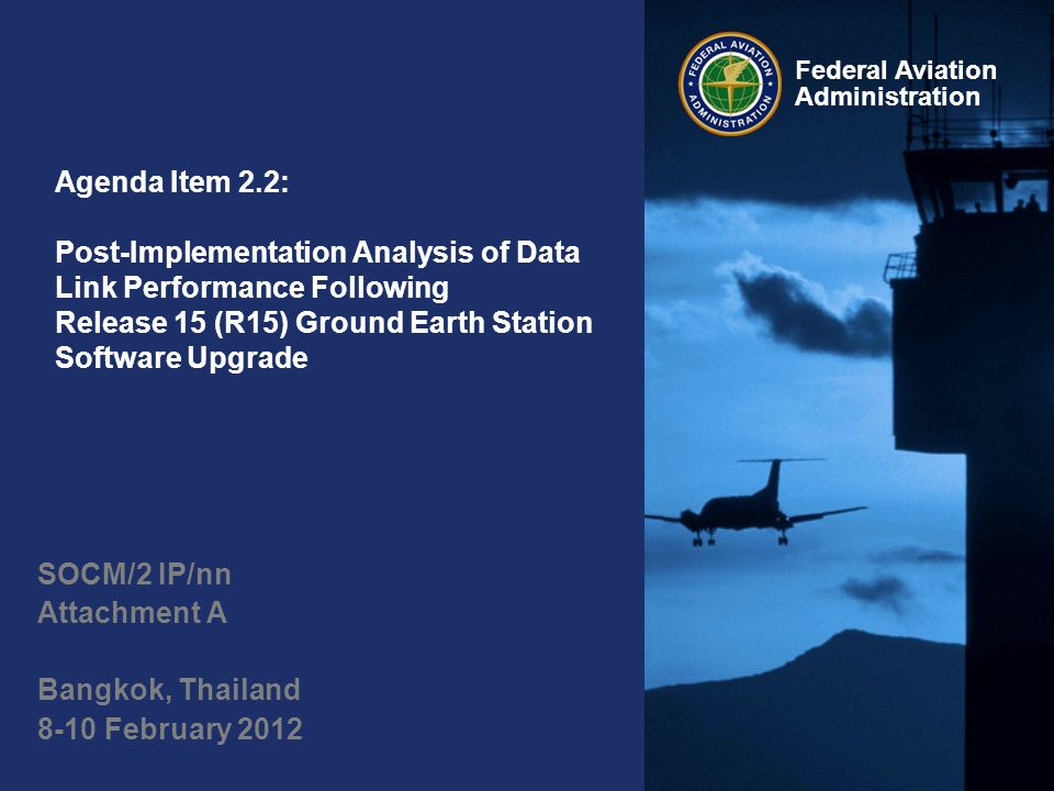 Federal Aviation Administration Agenda Item 2.2: Post-Implementation Analysis of Data Link Performance Following Release 15 (R15) Ground Earth Station Software Upgrade SOCM/2 IP/nn Attachment A Bangkok, Thailand 8-10 February 2012