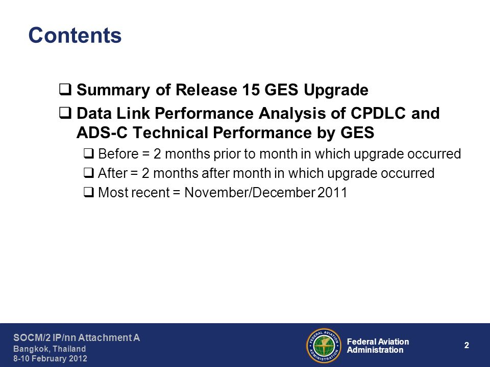 3 Federal Aviation Administration SOCM/2 IP/nn Attachment A Bangkok, Thailand 8-10 February 2012 Summary of Release 15 GES Upgrade Release 15 (R15): Most recent system software upgrade for ground earth stations interfacing with Inmarsat Classic Aero I-3 satellites Purpose of upgrade: –To improve GES data link delivery capability and aircraft log-on management subsystems –To enhance GES traffic handling and monitoring subsystems GES Identifier and LocationAssociated DSPDate of R15 Upgrade XXE – Eik, NorwayARINC31 January 2010 XXC – Santa Paula, California, USAARINC16 February 2010 AOW2 – Aussaguel, FranceSITA31 May 2010 POR1 – Perth, AustraliaSITA6 July 2010